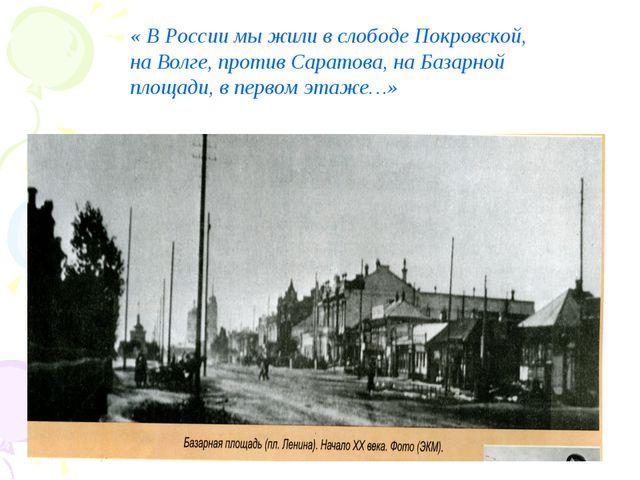 « В России мы жили в слободе Покровской, на Волге, против Саратова, на Базарн...