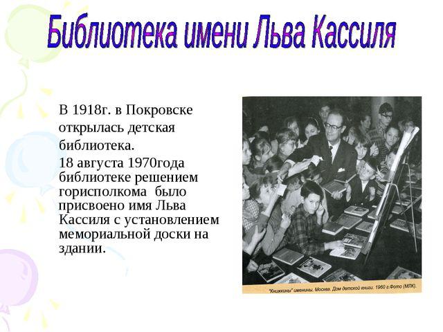 В 1918г. в Покровске открылась детская библиотека. 18 августа 1970года библио...