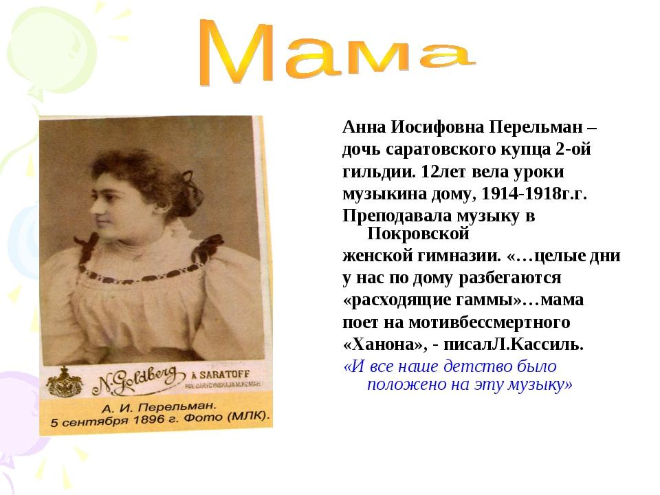 Анна Иосифовна Перельман – дочь саратовского купца 2-ой гильдии. 12лет вела у...