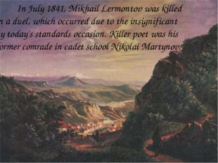 In July 1841, Mikhail Lermontov was killed in a duel, which occurred due