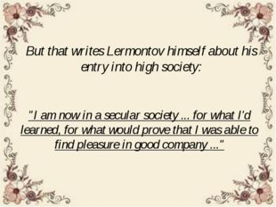 "But that writes Lermontov himself about his entry into high society: ""I am no"
