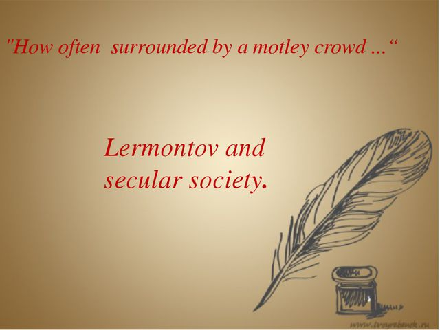 """How often surrounded by a motley crowd ..."" Lermontov and secular society."