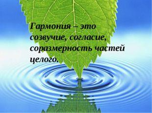 Гармония – это созвучие, согласие, соразмерность частей целого.