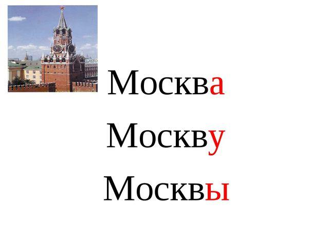 Москва Москву Москвы