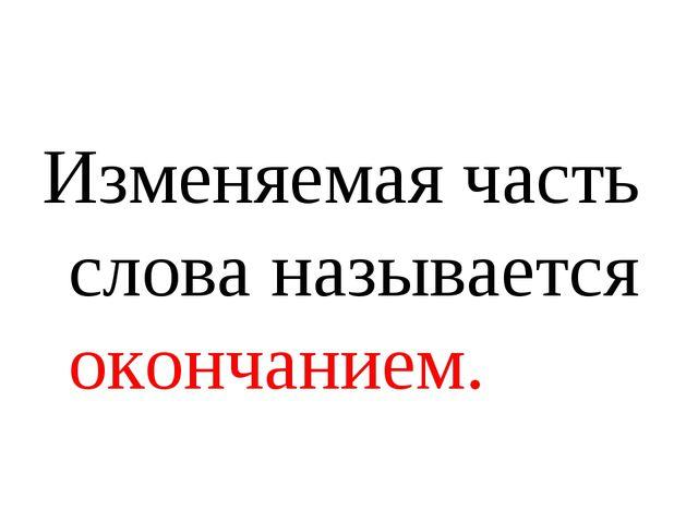 Изменяемая часть слова называется окончанием.