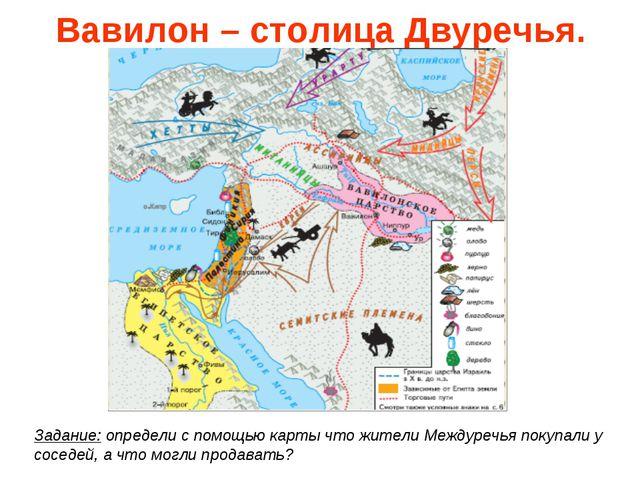 Вавилон – столица Двуречья. Задание: определи с помощью карты что жители Межд...