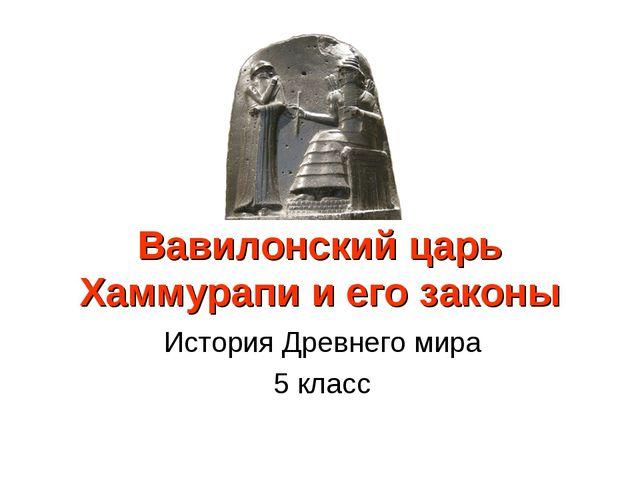 Вавилонский царь Хаммурапи и его законы История Древнего мира 5 класс