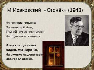 М.Исаковский «Огонёк» (1943) На позиции девушка Провожала бойца, Тёмной ночью