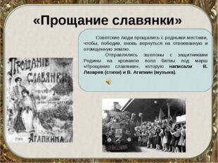 «Прощание славянки» Советские люди прощались с родными местами, чтобы, победи
