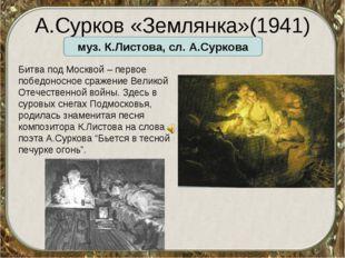 А.Сурков «Землянка»(1941) муз. К.Листова, сл. А.Суркова Битва под Москвой – п