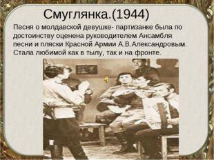 Смуглянка.(1944) Песня о молдавской девушке- партизанке была по достоинству о