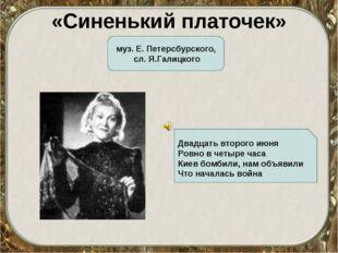 «Синенький платочек» муз. Е. Петерсбурского, сл. Я.Галицкого Двадцать второго