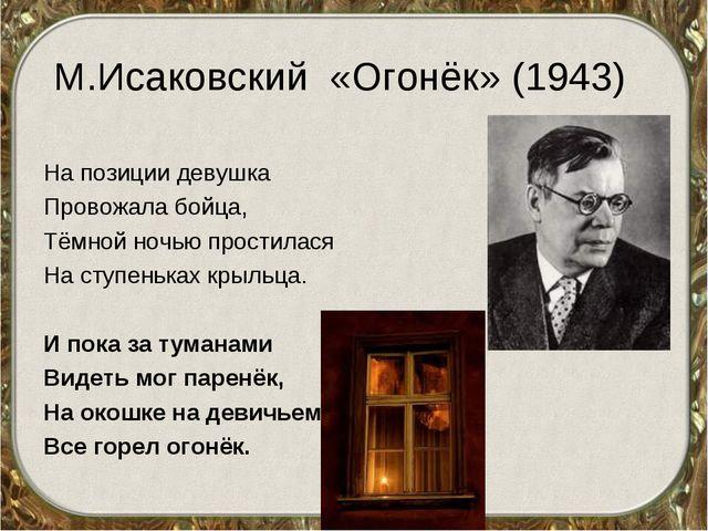 М.Исаковский «Огонёк» (1943) На позиции девушка Провожала бойца, Тёмной ночью...