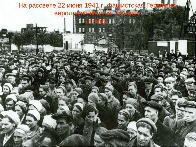На рассвете 22 июня 1941 г. фашистская Германия, вероломно напала на нашу стр...