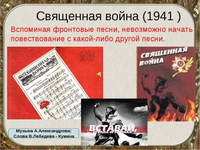 Священная война (1941 ) Вспоминая фронтовые песни, невозможно начать повеств...