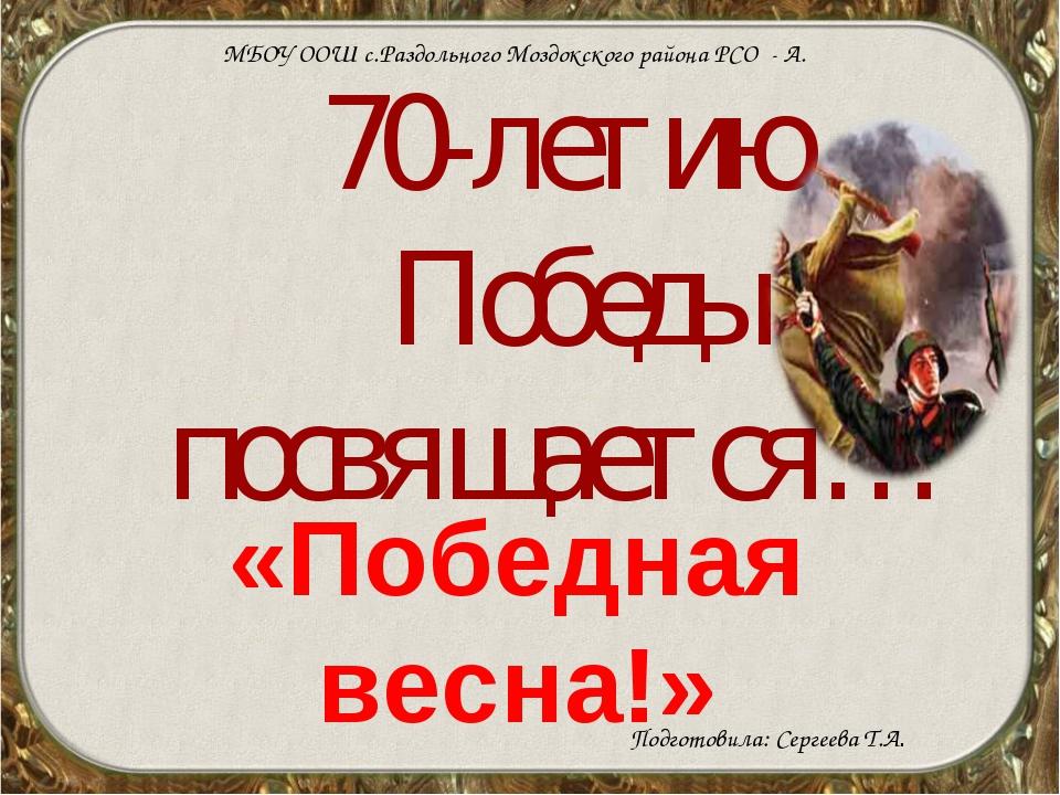 70-летию Победы посвящается… «Победная весна!» МБОУ ООШ с.Раздольного Моздокс...