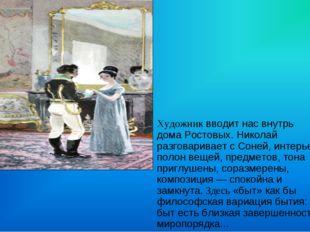 Художник вводит нас внутрь дома Ростовых. Николай разговаривает с Соней, инте