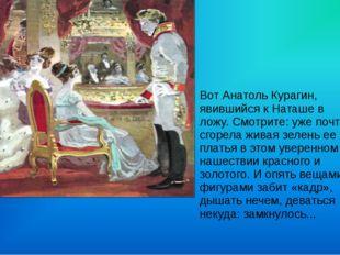 Вот Анатоль Курагин, явившийся к Наташе в ложу. Смотрите: уже почти сгорела ж