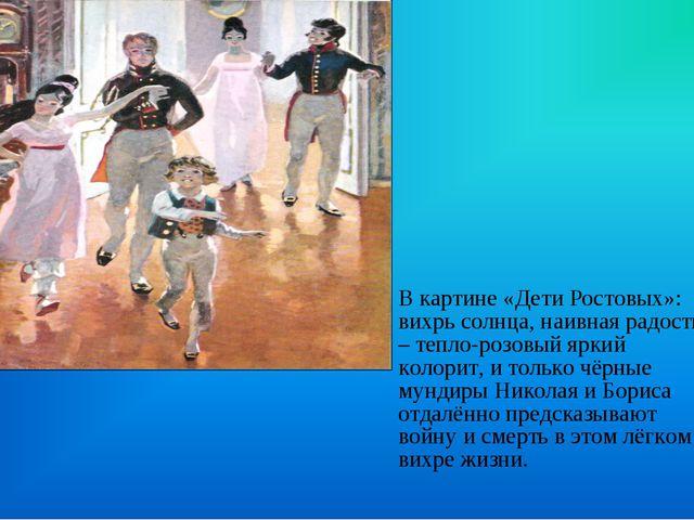 В картине «Дети Ростовых»: вихрь солнца, наивная радость – тепло-розовый ярки...