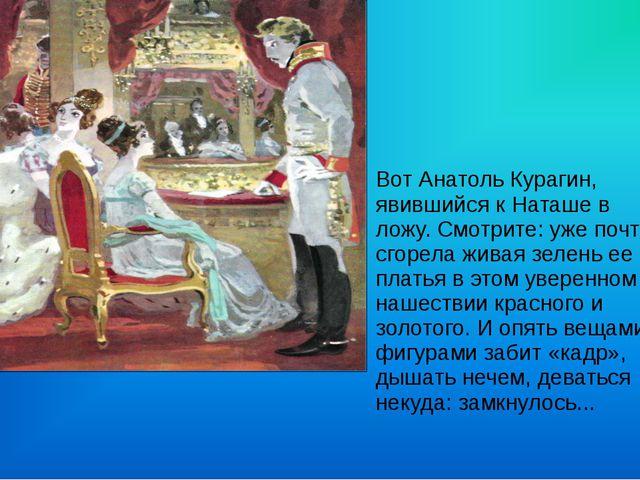 Вот Анатоль Курагин, явившийся к Наташе в ложу. Смотрите: уже почти сгорела ж...