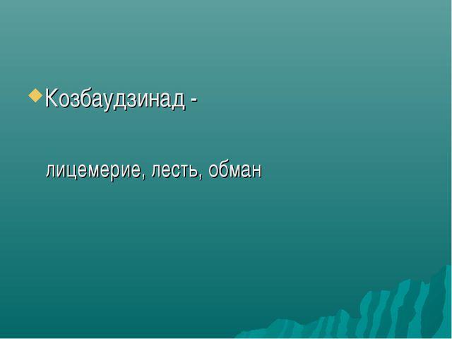 Козбаудзинад - лицемерие, лесть, обман
