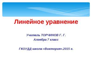 Линейное уравнение Учитель ТОРЧИНОВ Г. Г. Алгебра 7 класс ГКОУДД школа «Викто
