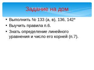 Задание на дом Выполнить № 133 (а, в), 136, 142* Выучить правила п.6. Знать о