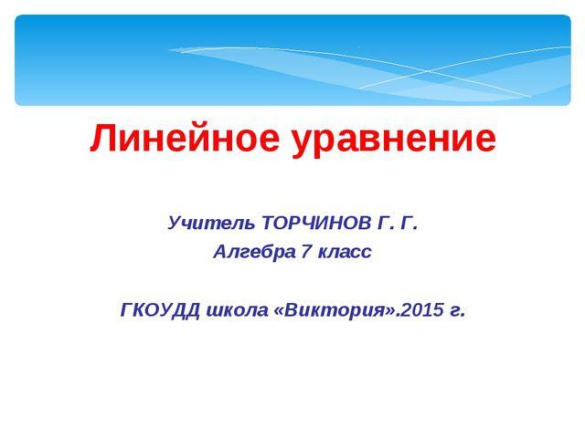 Линейное уравнение Учитель ТОРЧИНОВ Г. Г. Алгебра 7 класс ГКОУДД школа «Викто...