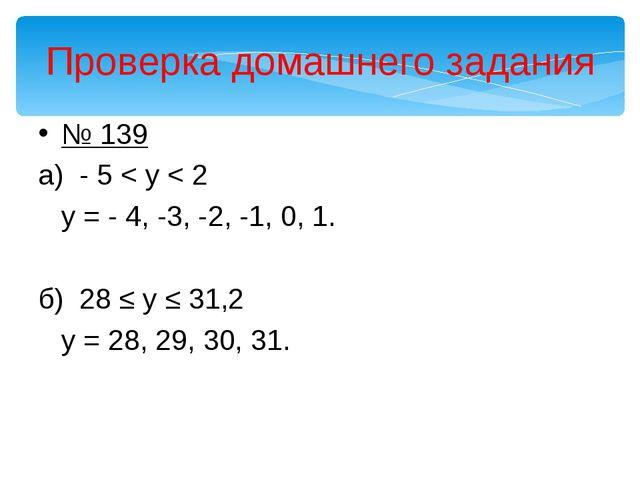 Проверка домашнего задания № 139 а) - 5 < y < 2 у = - 4, -3, -2, -1, 0, 1. б...