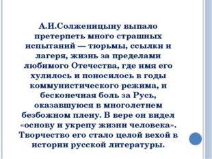 А.И.Солженицыну выпало претерпеть много страшных испытаний — тюрьмы, ссылки и