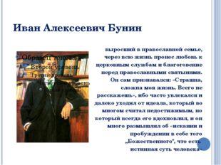 Иван Алексеевич Бунин выросший в православной семье, через всю жизнь пронес л