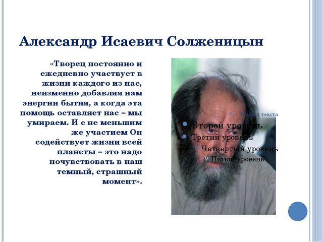 Александр Исаевич Солженицын «Творец постоянно и ежедневно участвует в жизни...