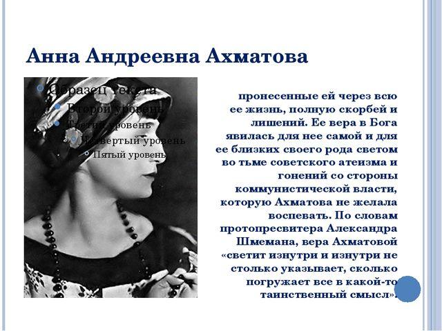 Анна Андреевна Ахматова пронесенные ей через всю ее жизнь, полную скорбей и л...