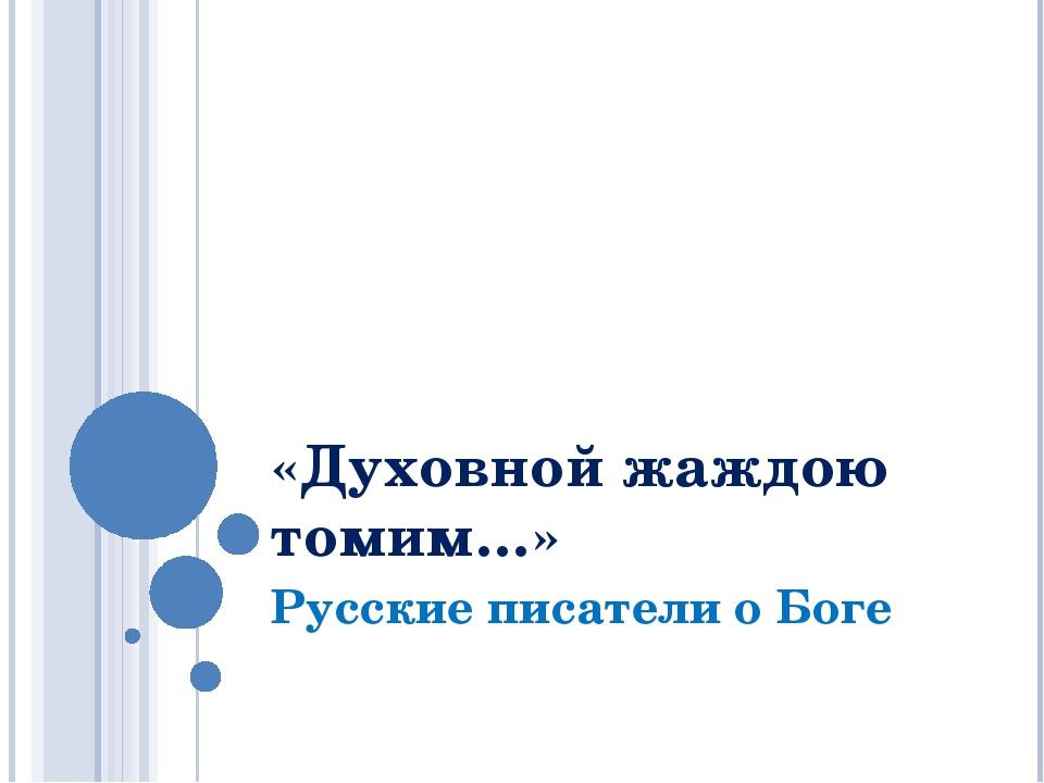 «Духовной жаждою томим…» Русские писатели о Боге