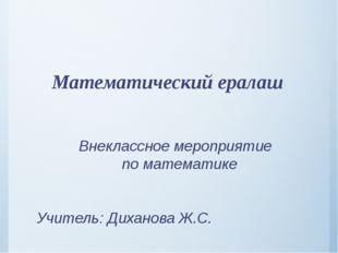 Математический ералаш Внеклассное мероприятие по математике Учитель: Диханов