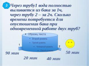 Через трубу1 вода полностью выливается из бака за 1ч, через трубу 2 – за 2ч.