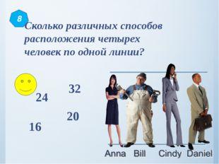 Сколько различных способов расположения четырех человек по одной линии? 24 32