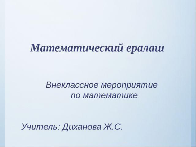 Математический ералаш Внеклассное мероприятие по математике Учитель: Диханов...