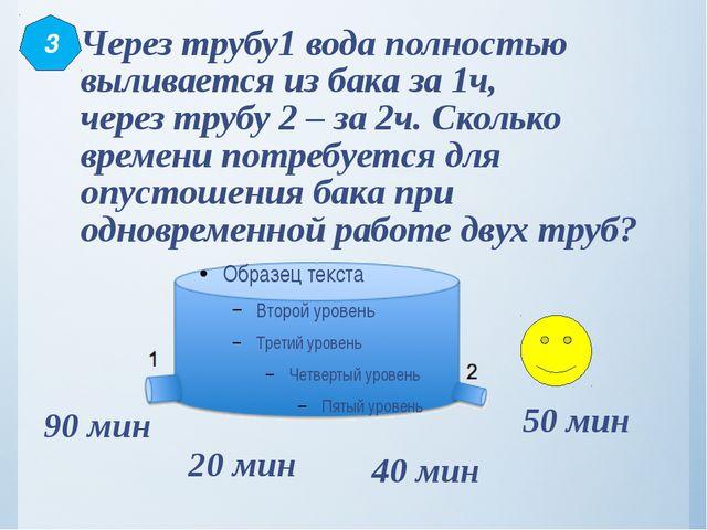 Через трубу1 вода полностью выливается из бака за 1ч, через трубу 2 – за 2ч....