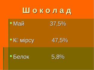 Ш о к о л а д Май 37,5% Көмірсу 47,5% Белок 5,8%