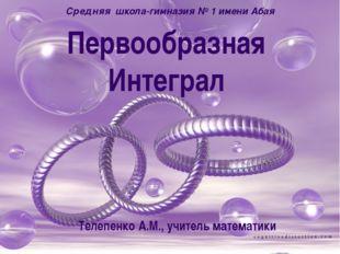 Первообразная Интеграл Средняя школа-гимназия № 1 имени Абая Телепенко А.М.,