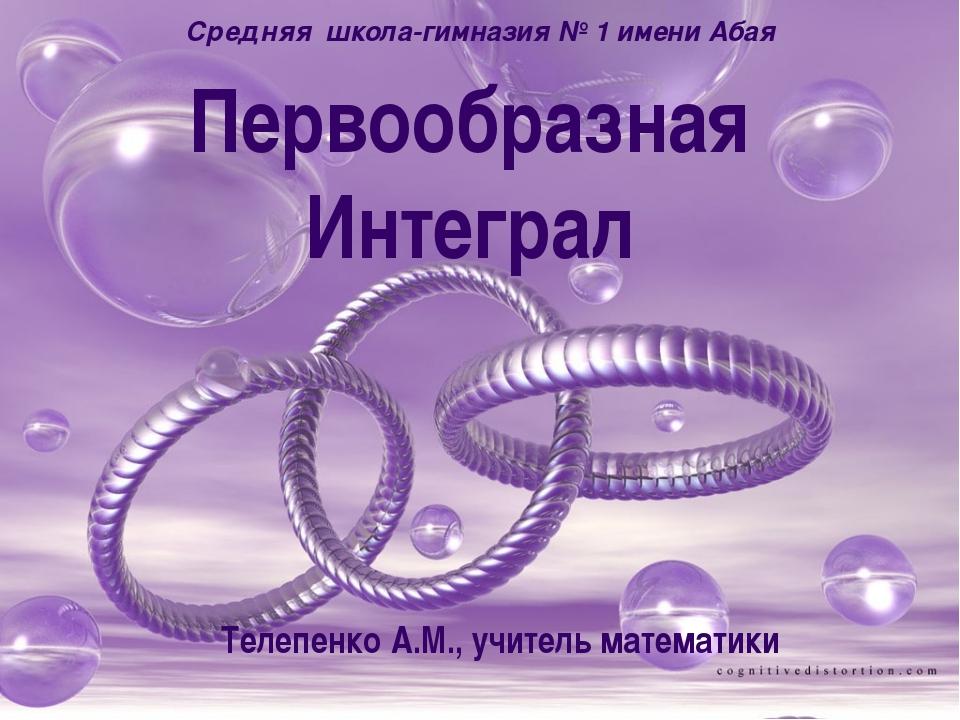 Первообразная Интеграл Средняя школа-гимназия № 1 имени Абая Телепенко А.М.,...