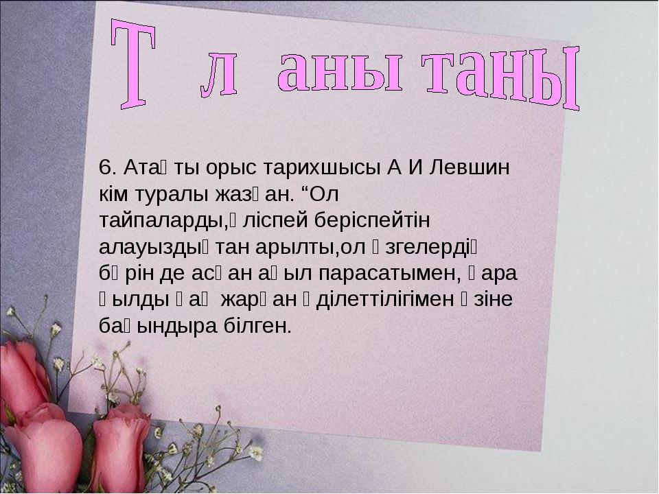 """6. Атақты орыс тарихшысы А И Левшин кім туралы жазған. """"Ол тайпаларды,өліспей..."""