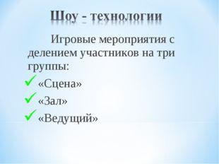Игровые мероприятия с делением участников на три группы: «Сцена» «Зал» «Веду
