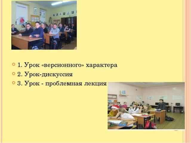 1. Урок «версионного» характера 2. Урок-дискуссия 3. Урок - проблемная лекция