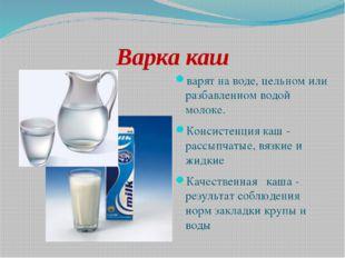 Варка каш варят на воде, цельном или разбавленном водой молоке. Консистенция