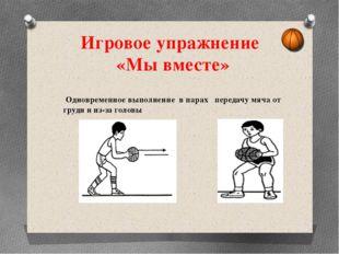Игровое упражнение «Мы вместе» Одновременное выполнение в парах передачу мяча