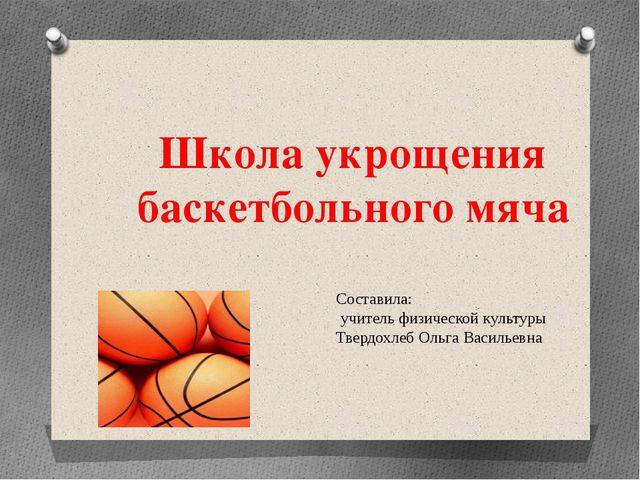 Школа укрощения баскетбольного мяча Составила: учитель физической культуры Тв...