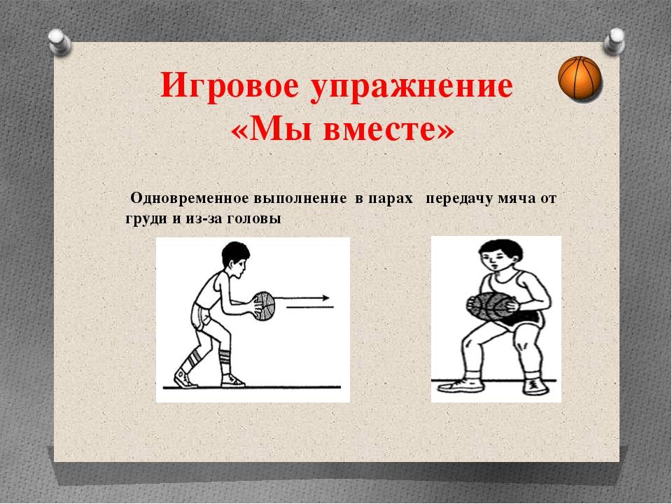 Игровое упражнение «Мы вместе» Одновременное выполнение в парах передачу мяча...