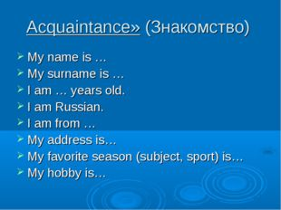 Acquaintance» (Знакомство) My name is … My surname is … I am … years old. I a